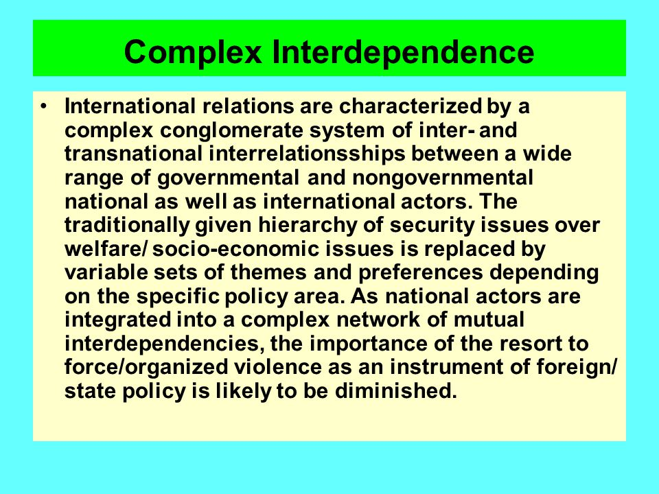 Complex Interdependence International relations are characterized by a complex conglomerate system of inter- and transnational interrelationsships bet