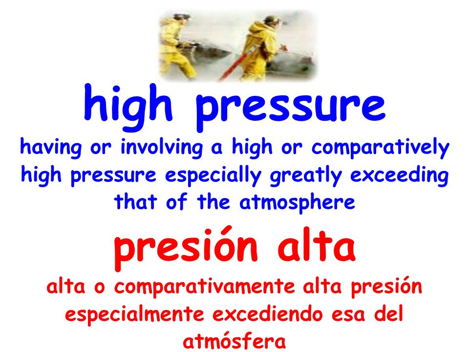high pressure having or involving a high or comparatively high pressure especially greatly exceeding that of the atmosphere presión alta alta o comparativamente alta presión especialmente excediendo esa del atmósfera