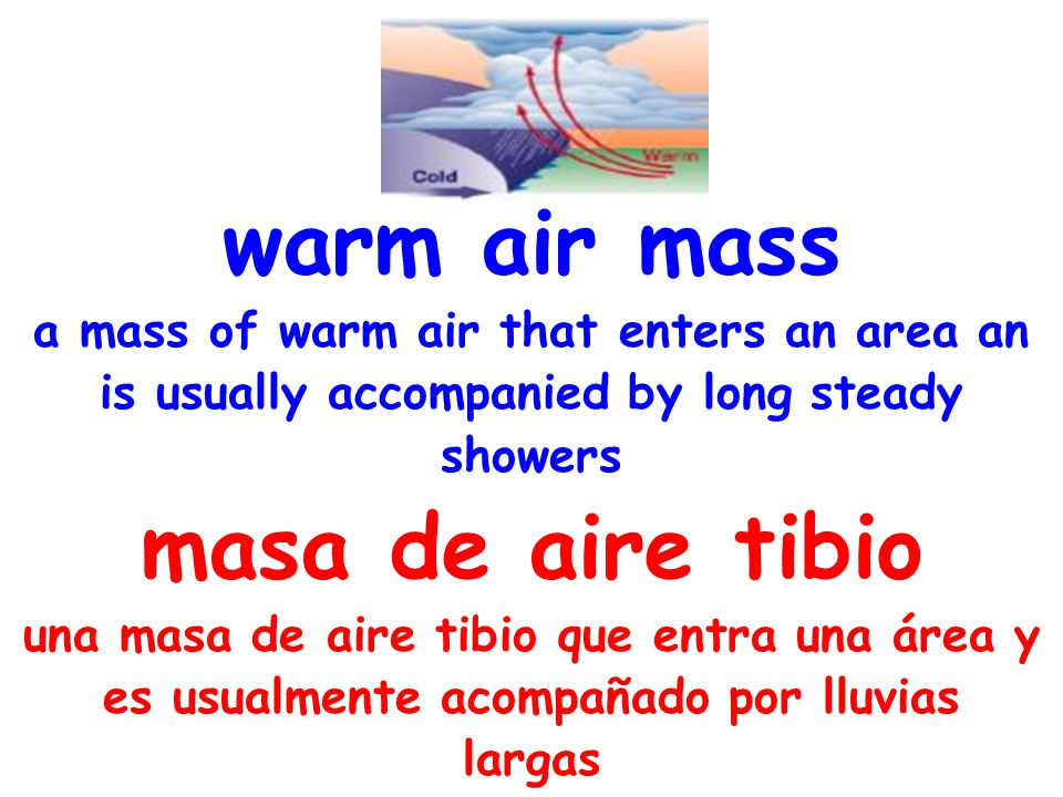 warm air mass a mass of warm air that enters an area an is usually accompanied by long steady showers masa de aire tibio una masa de aire tibio que en