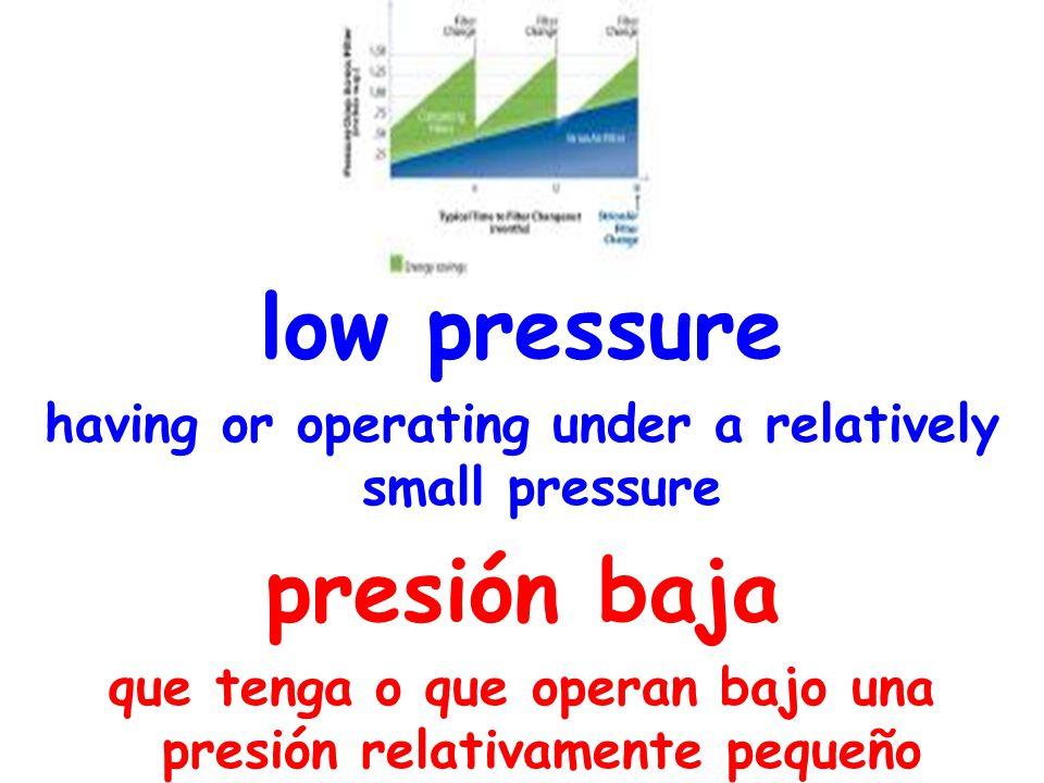 low pressure having or operating under a relatively small pressure presión baja que tenga o que operan bajo una presión relativamente pequeño