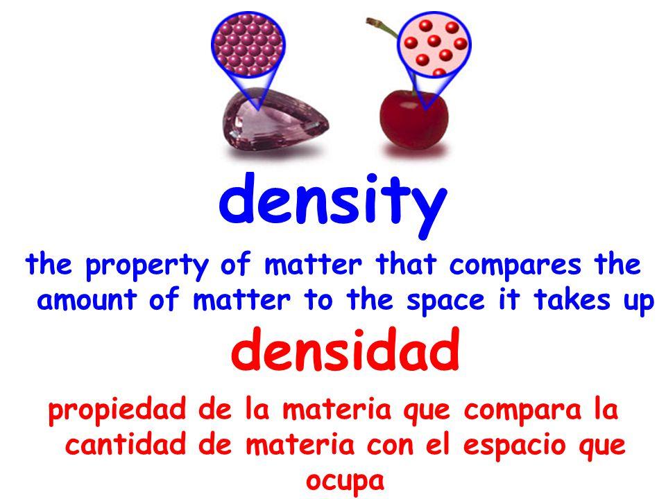 density the property of matter that compares the amount of matter to the space it takes up densidad propiedad de la materia que compara la cantidad de