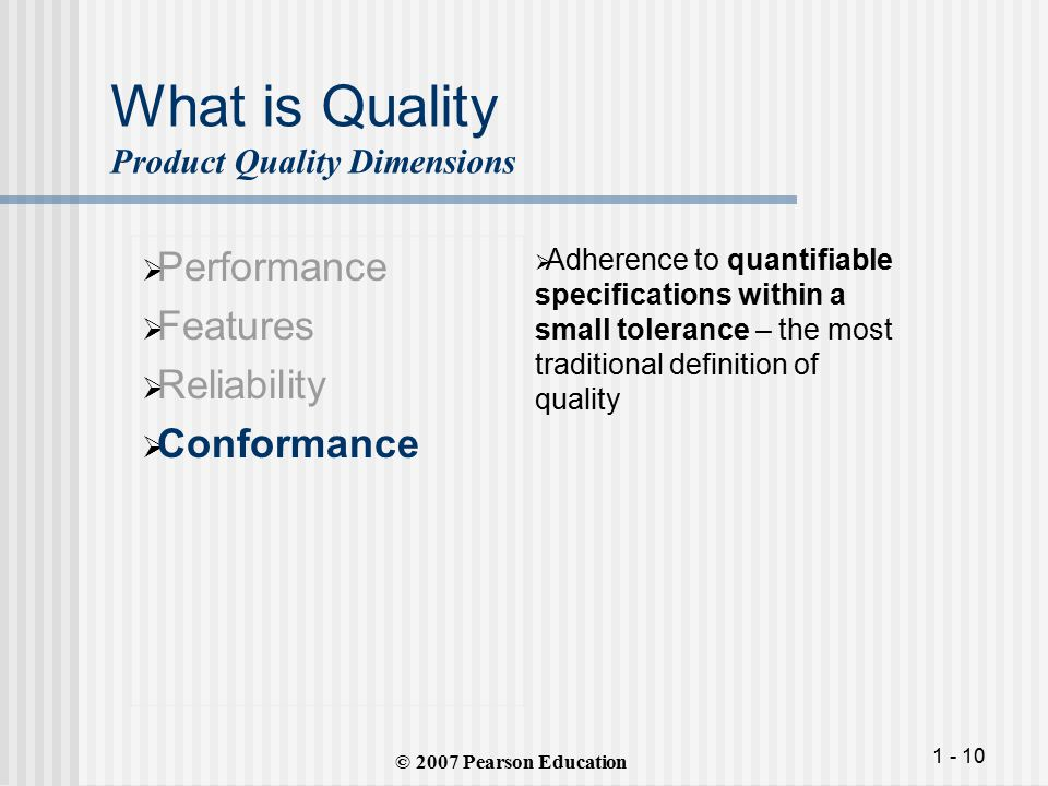 1 - 10 What is Quality Product Quality Dimensions  Performance  Features  Reliability  Conformance  Adherence to quantifiable specifications within a small tolerance – the most traditional definition of quality © 2007 Pearson Education