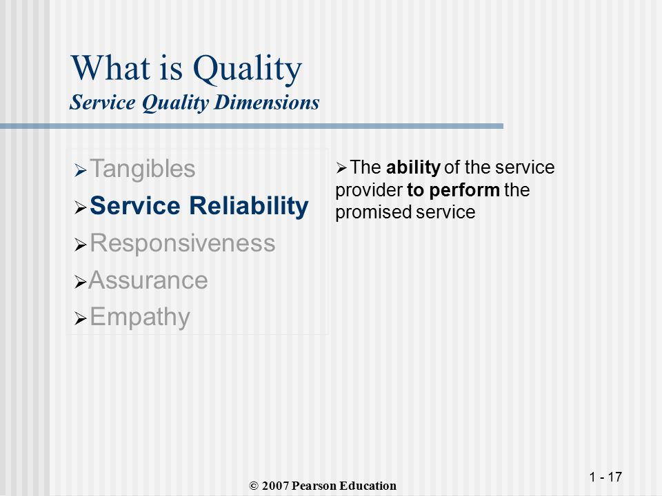 1 - 17 What is Quality Service Quality Dimensions  Tangibles  Service Reliability  Responsiveness  Assurance  Empathy  The ability of the service provider to perform the promised service © 2007 Pearson Education