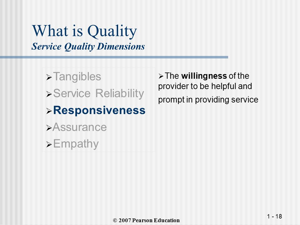 1 - 18 What is Quality Service Quality Dimensions  Tangibles  Service Reliability  Responsiveness  Assurance  Empathy  The willingness of the provider to be helpful and prompt in providing service © 2007 Pearson Education
