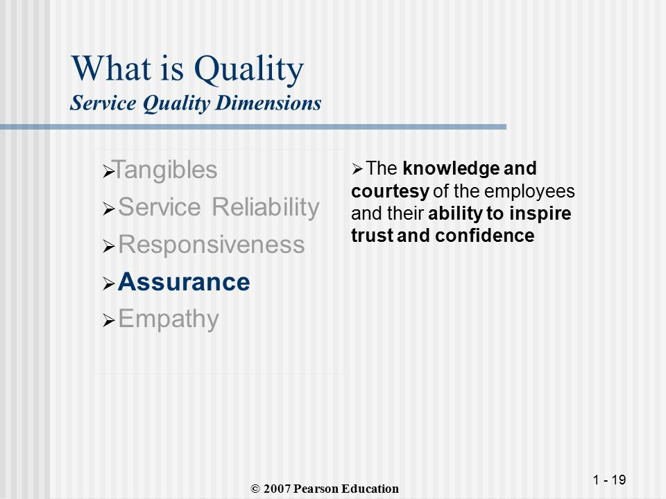 1 - 19 What is Quality Service Quality Dimensions  Tangibles  Service Reliability  Responsiveness  Assurance  Empathy  The knowledge and courtesy of the employees and their ability to inspire trust and confidence © 2007 Pearson Education