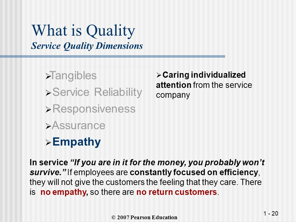 1 - 20 What is Quality Service Quality Dimensions  Tangibles  Service Reliability  Responsiveness  Assurance  Empathy  Caring individualized attention from the service company © 2007 Pearson Education In service If you are in it for the money, you probably won't survive. If employees are constantly focused on efficiency, they will not give the customers the feeling that they care.