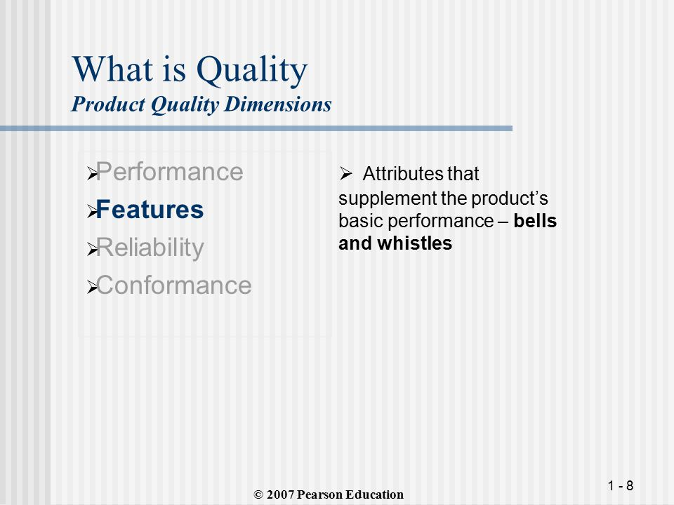 1 - 8 What is Quality Product Quality Dimensions  Performance  Features  Reliability  Conformance  Attributes that supplement the product's basic performance – bells and whistles © 2007 Pearson Education