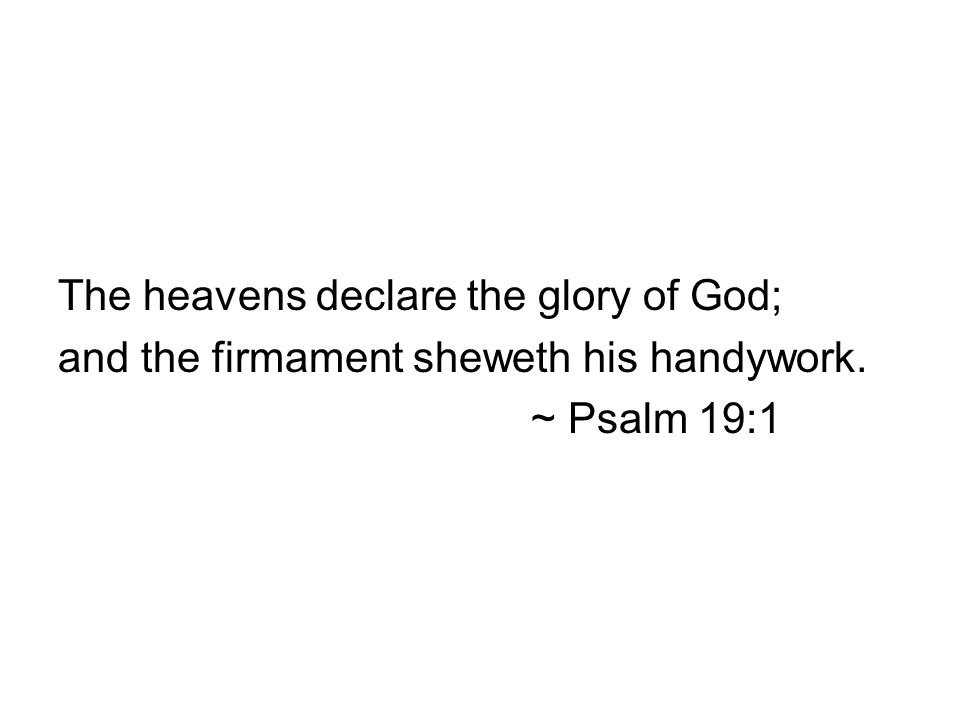 The heavens declare the glory of God; and the firmament sheweth his handywork. ~ Psalm 19:1