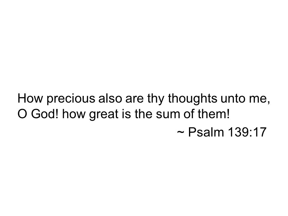 How precious also are thy thoughts unto me, O God! how great is the sum of them! ~ Psalm 139:17