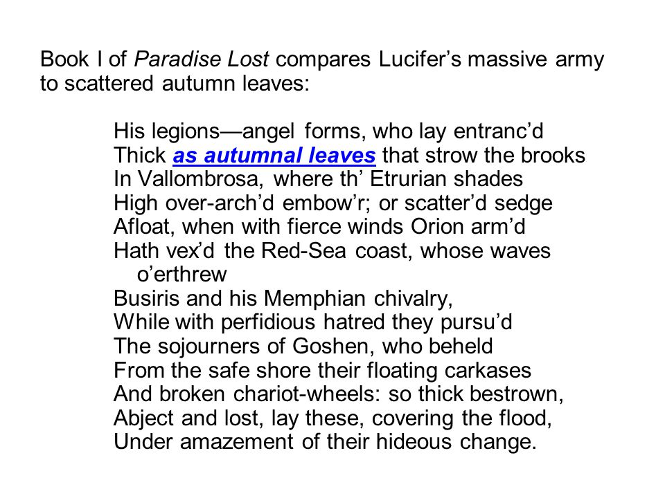 Book I of Paradise Lost compares Lucifer's massive army to scattered autumn leaves: His legions—angel forms, who lay entranc'd Thick as autumnal leaves that strow the brooks In Vallombrosa, where th' Etrurian shades High over-arch'd embow'r; or scatter'd sedge Afloat, when with fierce winds Orion arm'd Hath vex'd the Red-Sea coast, whose waves o'erthrew Busiris and his Memphian chivalry, While with perfidious hatred they pursu'd The sojourners of Goshen, who beheld From the safe shore their floating carkases And broken chariot-wheels: so thick bestrown, Abject and lost, lay these, covering the flood, Under amazement of their hideous change.