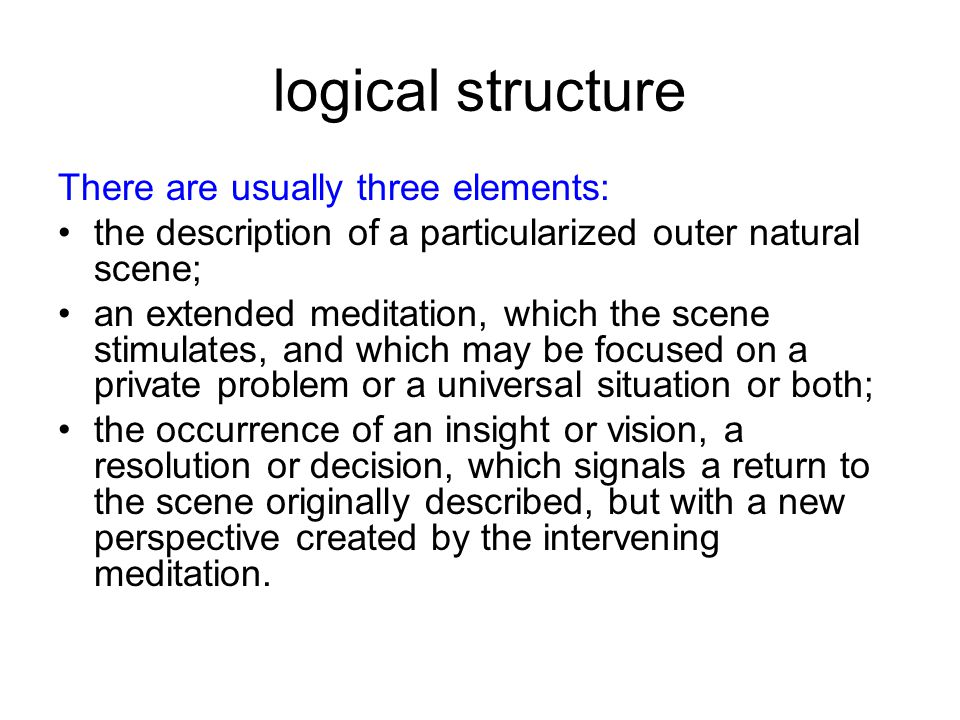 logical structure There are usually three elements: the description of a particularized outer natural scene; an extended meditation, which the scene stimulates, and which may be focused on a private problem or a universal situation or both; the occurrence of an insight or vision, a resolution or decision, which signals a return to the scene originally described, but with a new perspective created by the intervening meditation.