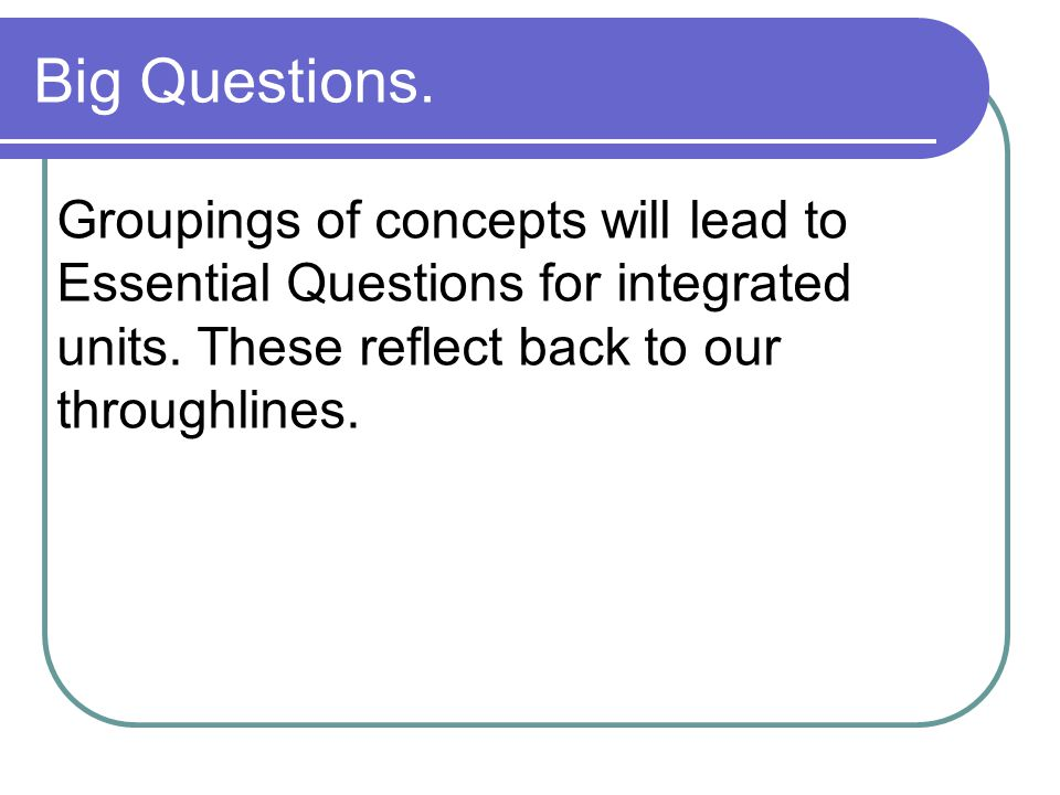 Big Questions.Groupings of concepts will lead to Essential Questions for integrated units.