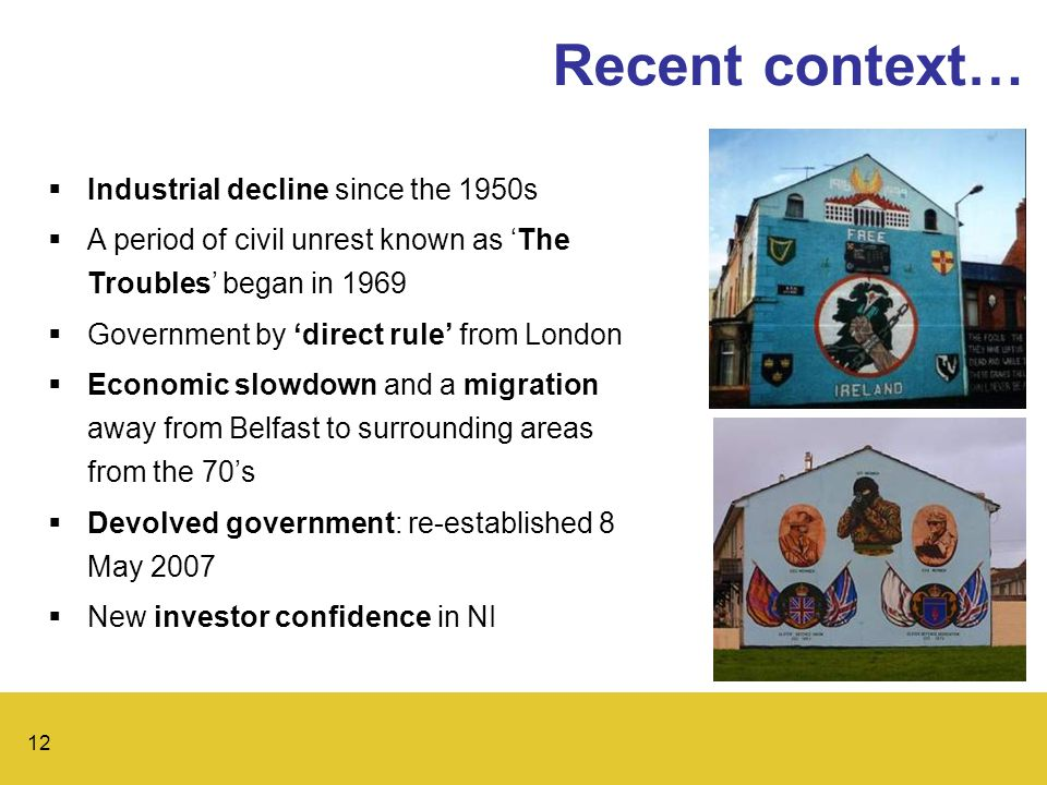 12 Recent context…  Industrial decline since the 1950s  A period of civil unrest known as 'The Troubles' began in 1969  Government by 'direct rule' from London  Economic slowdown and a migration away from Belfast to surrounding areas from the 70's  Devolved government: re-established 8 May 2007  New investor confidence in NI