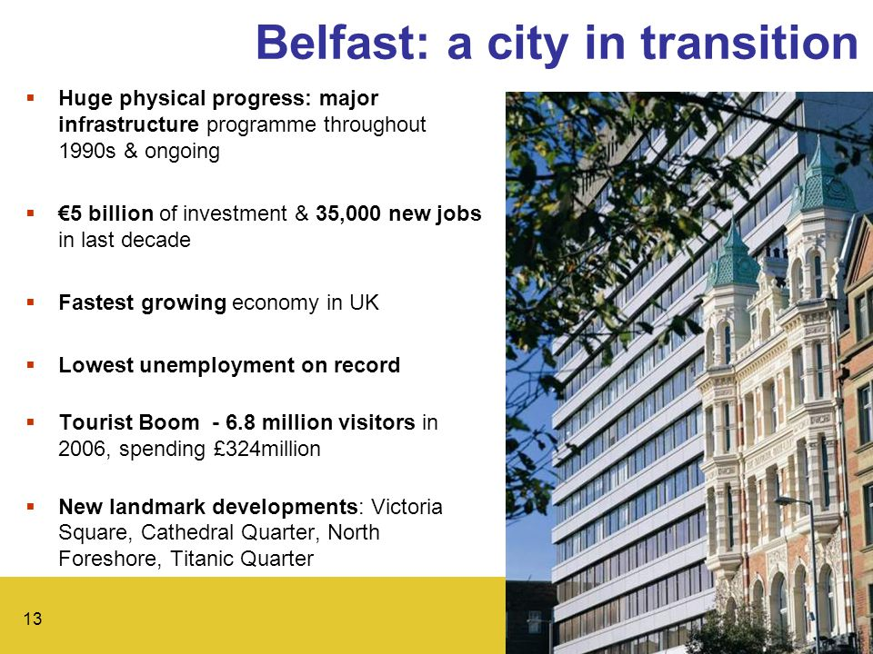 13 Belfast: a city in transition  Huge physical progress: major infrastructure programme throughout 1990s & ongoing  €5 billion of investment & 35,000 new jobs in last decade  Fastest growing economy in UK  Lowest unemployment on record  Tourist Boom - 6.8 million visitors in 2006, spending £324million  New landmark developments: Victoria Square, Cathedral Quarter, North Foreshore, Titanic Quarter