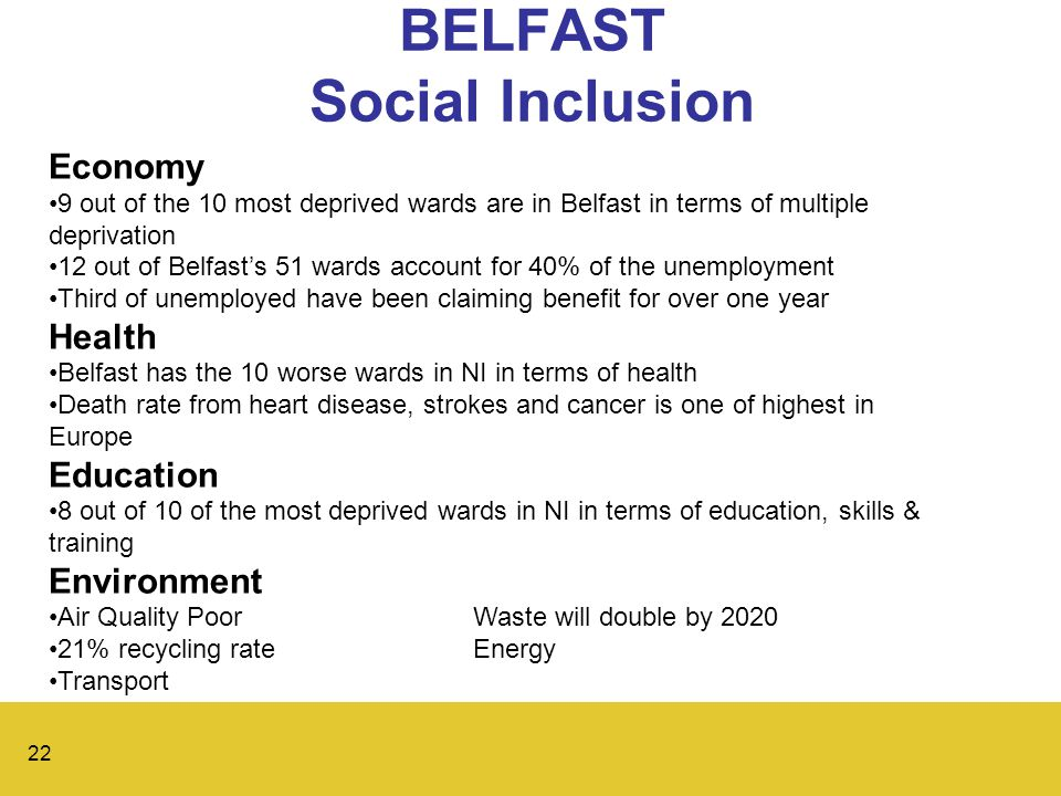 22 BELFAST Social Inclusion Economy 9 out of the 10 most deprived wards are in Belfast in terms of multiple deprivation 12 out of Belfast's 51 wards account for 40% of the unemployment Third of unemployed have been claiming benefit for over one year Health Belfast has the 10 worse wards in NI in terms of health Death rate from heart disease, strokes and cancer is one of highest in Europe Education 8 out of 10 of the most deprived wards in NI in terms of education, skills & training Environment Air Quality PoorWaste will double by 2020 21% recycling rateEnergy Transport