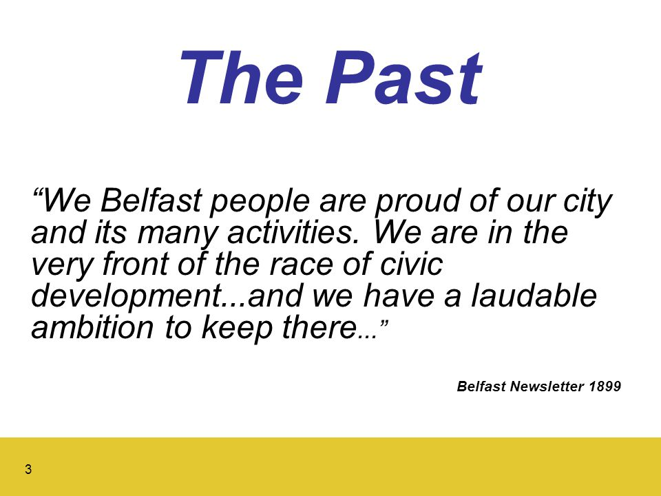 3 The Past We Belfast people are proud of our city and its many activities.