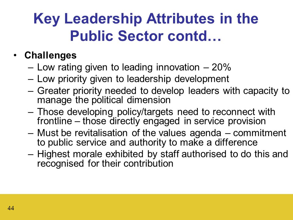 44 Key Leadership Attributes in the Public Sector contd… Challenges –Low rating given to leading innovation – 20% –Low priority given to leadership development –Greater priority needed to develop leaders with capacity to manage the political dimension –Those developing policy/targets need to reconnect with frontline – those directly engaged in service provision –Must be revitalisation of the values agenda – commitment to public service and authority to make a difference –Highest morale exhibited by staff authorised to do this and recognised for their contribution