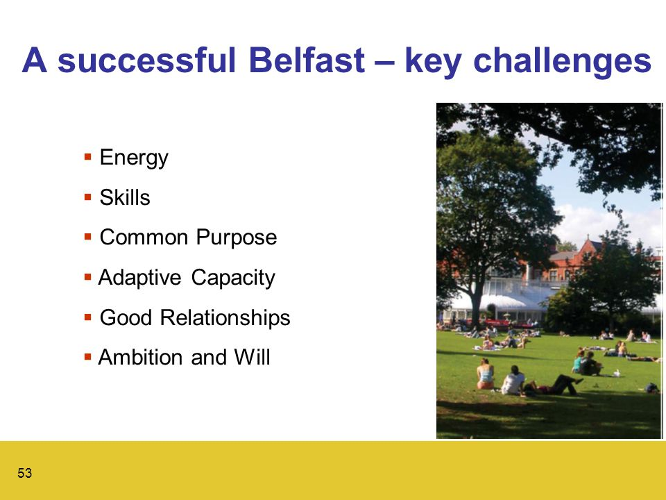 53 A successful Belfast – key challenges  Energy  Skills  Common Purpose  Adaptive Capacity  Good Relationships  Ambition and Will