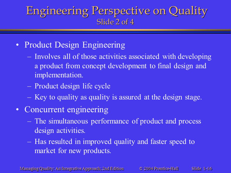 Slide 1-16 © 2004 Prentice-Hall Managing Quality: An Integrative Approach; 2nd Edition Engineering Perspective on Quality Slide 2 of 4 Product Design