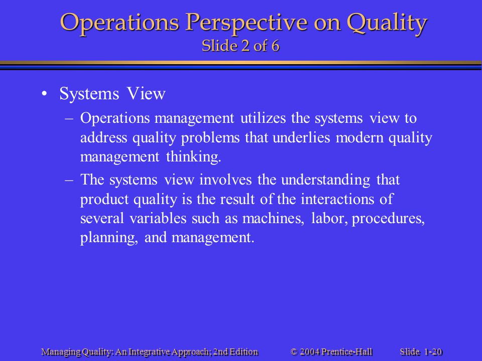 Slide 1-20 © 2004 Prentice-Hall Managing Quality: An Integrative Approach; 2nd Edition Operations Perspective on Quality Slide 2 of 6 Systems View –Op