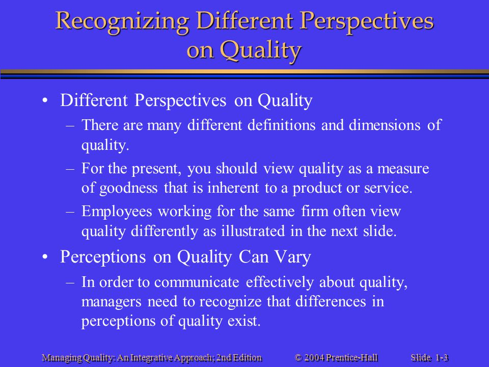 Slide 1-3 © 2004 Prentice-Hall Managing Quality: An Integrative Approach; 2nd Edition Recognizing Different Perspectives on Quality Different Perspect