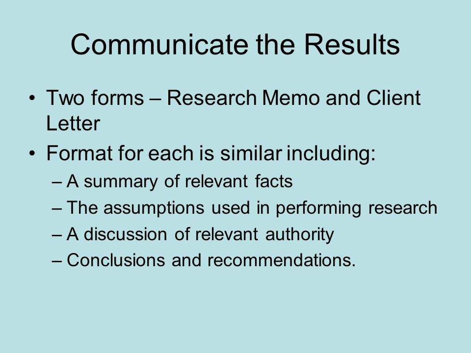 Communicate the Results Two forms – Research Memo and Client Letter Format for each is similar including: –A summary of relevant facts –The assumptions used in performing research –A discussion of relevant authority –Conclusions and recommendations.
