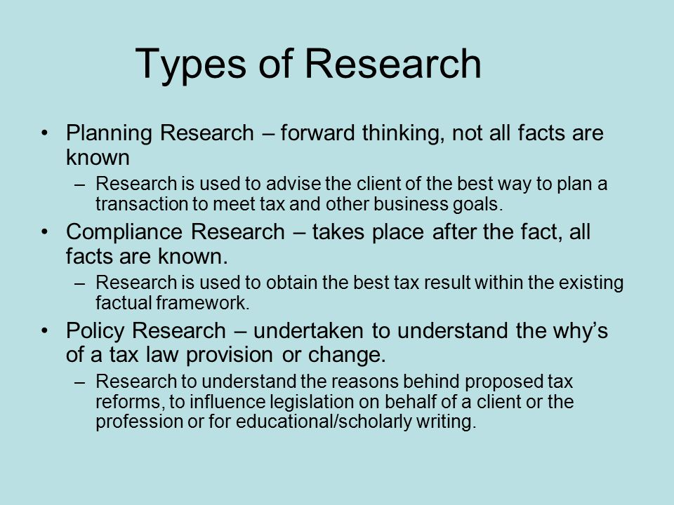 Types of Research Planning Research – forward thinking, not all facts are known –Research is used to advise the client of the best way to plan a transaction to meet tax and other business goals.