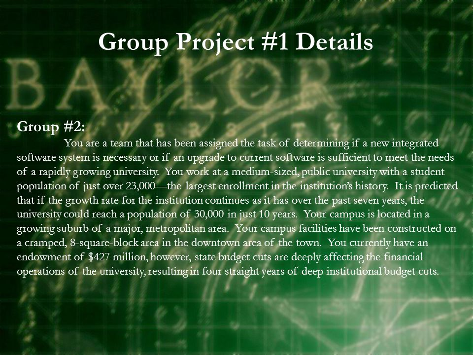 Group Project #1 Details Group #2: You are a team that has been assigned the task of determining if a new integrated software system is necessary or if an upgrade to current software is sufficient to meet the needs of a rapidly growing university.