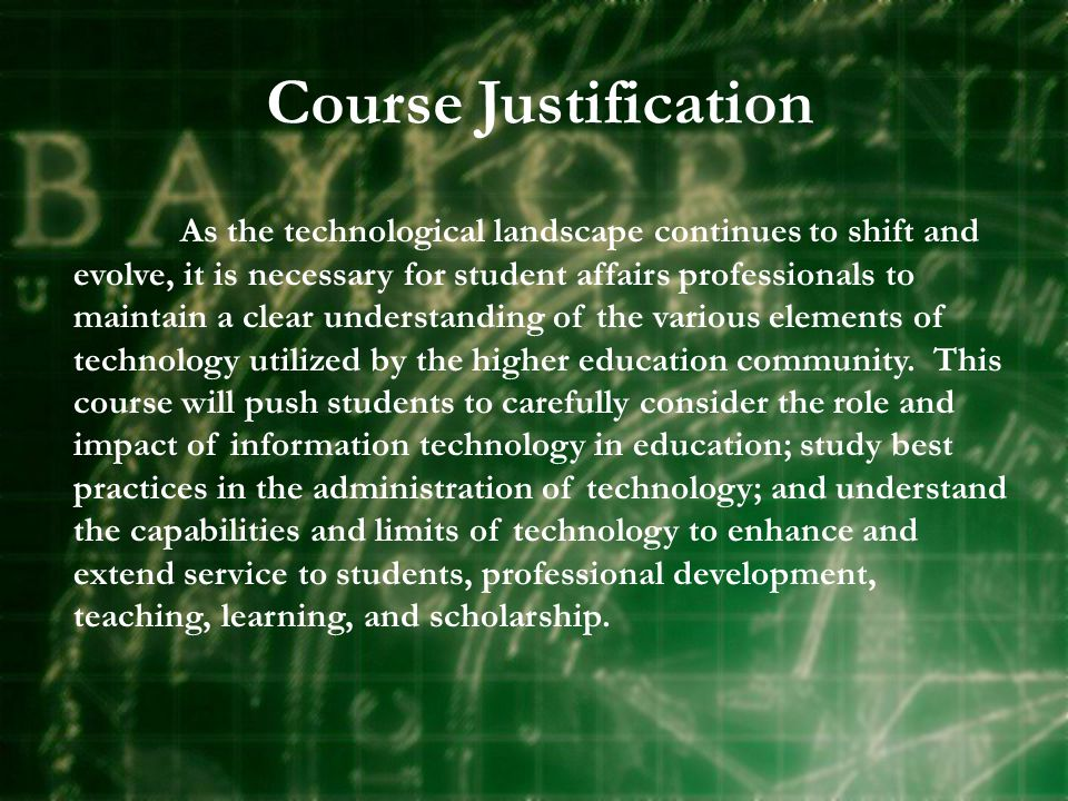 Course Justification As the technological landscape continues to shift and evolve, it is necessary for student affairs professionals to maintain a clear understanding of the various elements of technology utilized by the higher education community.
