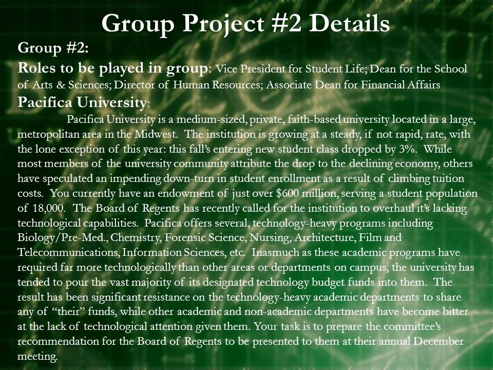 Group Project #2 Details Group #2: Roles to be played in group: Vice President for Student Life; Dean for the School of Arts & Sciences; Director of Human Resources; Associate Dean for Financial Affairs Pacifica University : Pacifica University is a medium-sized, private, faith-based university located in a large, metropolitan area in the Midwest.