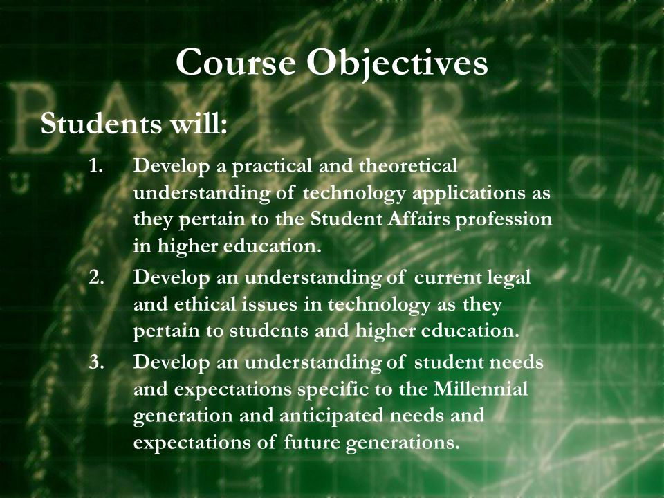 Course Objectives Students will: 1.Develop a practical and theoretical understanding of technology applications as they pertain to the Student Affairs profession in higher education.