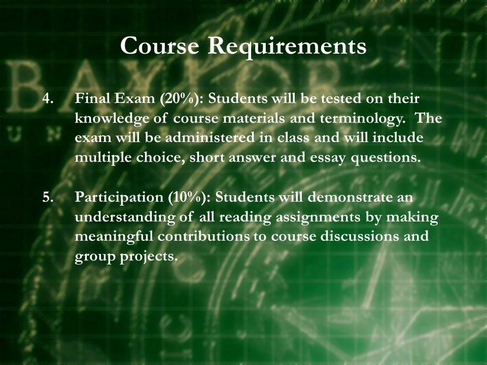 Course Requirements 4.Final Exam (20%): Students will be tested on their knowledge of course materials and terminology.