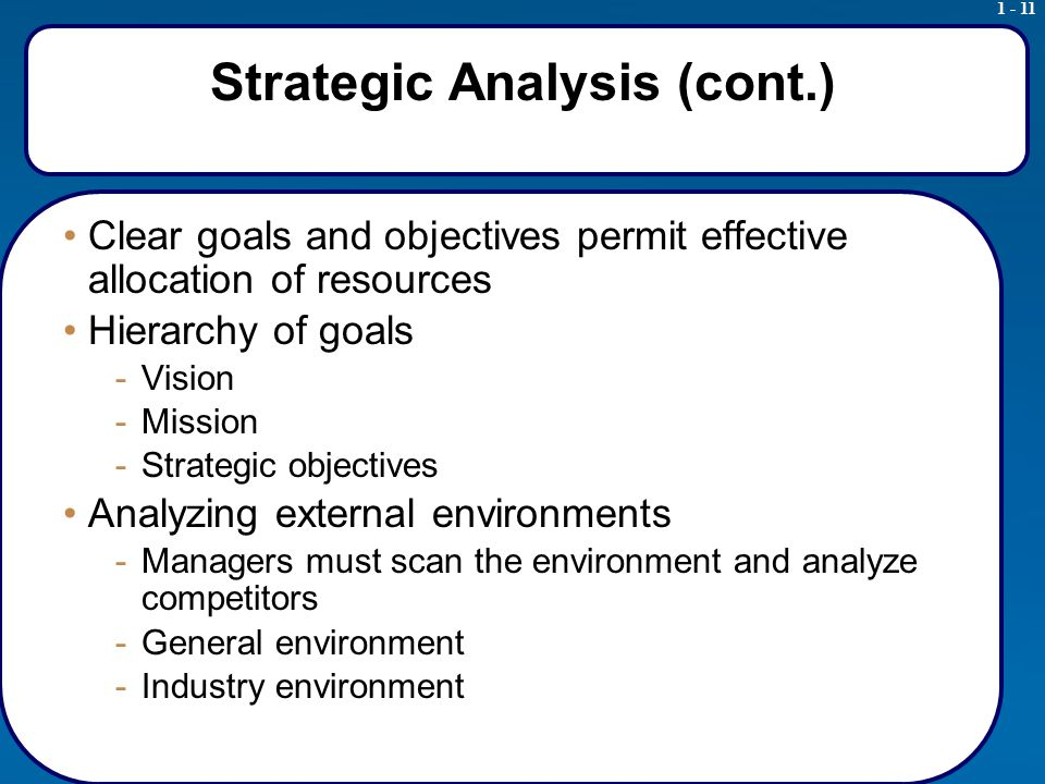 1 - 11 Strategic Analysis (cont.) Clear goals and objectives permit effective allocation of resources Hierarchy of goals -Vision -Mission -Strategic objectives Analyzing external environments -Managers must scan the environment and analyze competitors -General environment -Industry environment