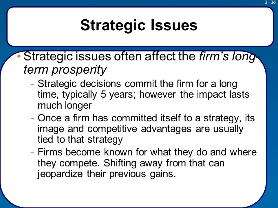 1 - 16 Strategic Issues Strategic issues often affect the firm's long- term prosperity -Strategic decisions commit the firm for a long time, typically 5 years; however the impact lasts much longer -Once a firm has committed itself to a strategy, its image and competitive advantages are usually tied to that strategy -Firms become known for what they do and where they compete.