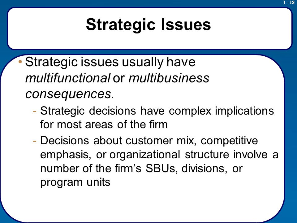 1 - 18 Strategic Issues Strategic issues usually have multifunctional or multibusiness consequences.