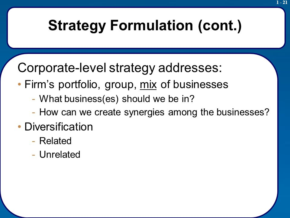 1 - 21 Strategy Formulation (cont.) Corporate-level strategy addresses: Firm's portfolio, group, mix of businesses -What business(es) should we be in.