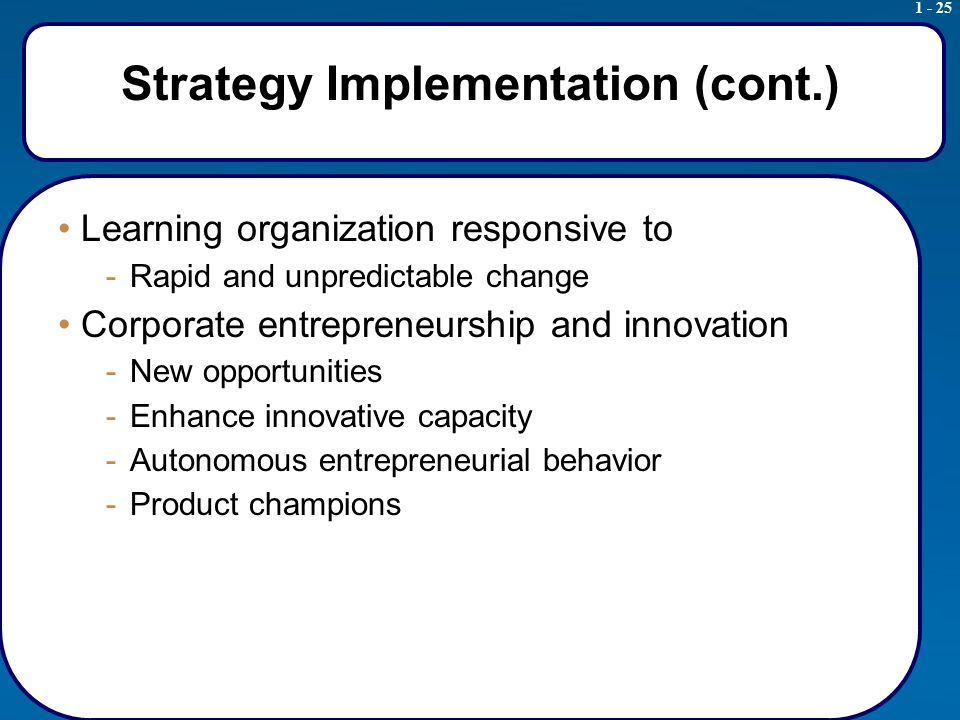 1 - 25 Strategy Implementation (cont.) Learning organization responsive to -Rapid and unpredictable change Corporate entrepreneurship and innovation -New opportunities -Enhance innovative capacity -Autonomous entrepreneurial behavior -Product champions