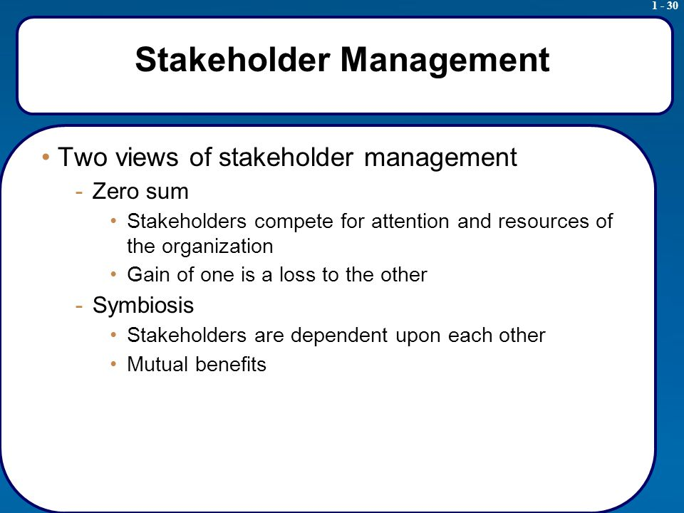 1 - 30 Stakeholder Management Two views of stakeholder management -Zero sum Stakeholders compete for attention and resources of the organization Gain of one is a loss to the other -Symbiosis Stakeholders are dependent upon each other Mutual benefits