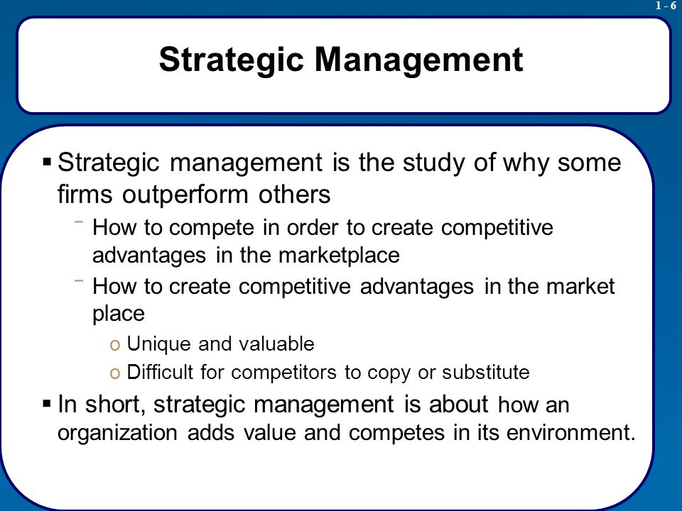 1 - 6 Strategic Management  Strategic management is the study of why some firms outperform others ‾ How to compete in order to create competitive advantages in the marketplace ‾ How to create competitive advantages in the market place oUnique and valuable oDifficult for competitors to copy or substitute  In short, strategic management is about how an organization adds value and competes in its environment.