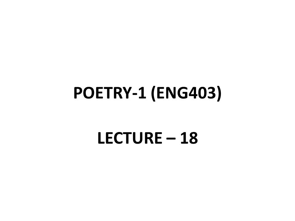 POETRY-1 (ENG403) LECTURE – 18