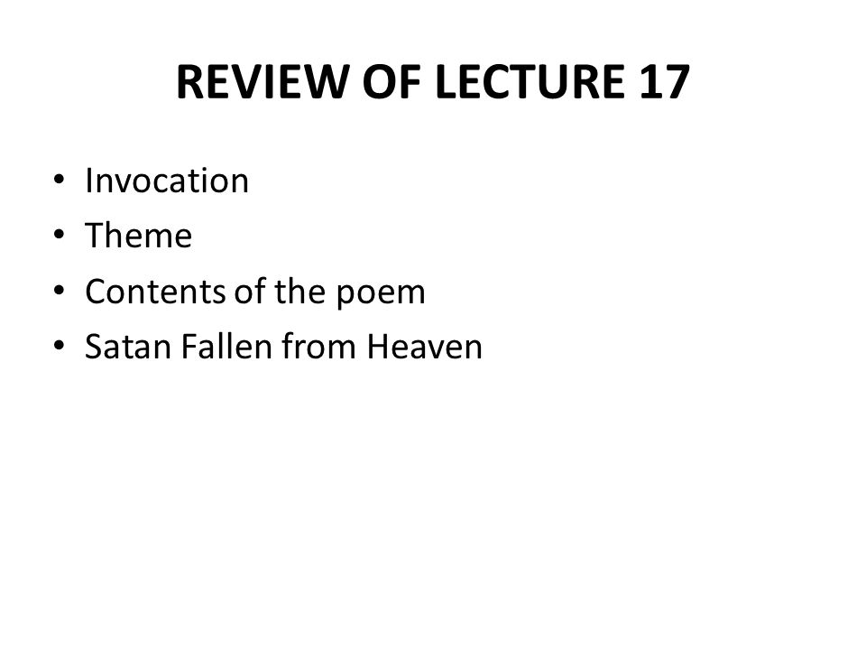 REVIEW OF LECTURE 17 Satan's First Speech Beelzebub's Reply Satan's Second Speech Satan Proposes to Summon His Followers Description of Satan Satan is Permitted to Rise