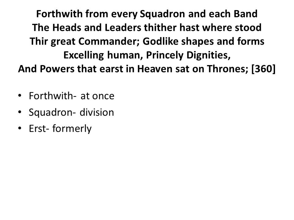 Forthwith from every Squadron and each Band The Heads and Leaders thither hast where stood Thir great Commander; Godlike shapes and forms Excelling human, Princely Dignities, And Powers that earst in Heaven sat on Thrones; [360] Forthwith- at once Squadron- division Erst- formerly