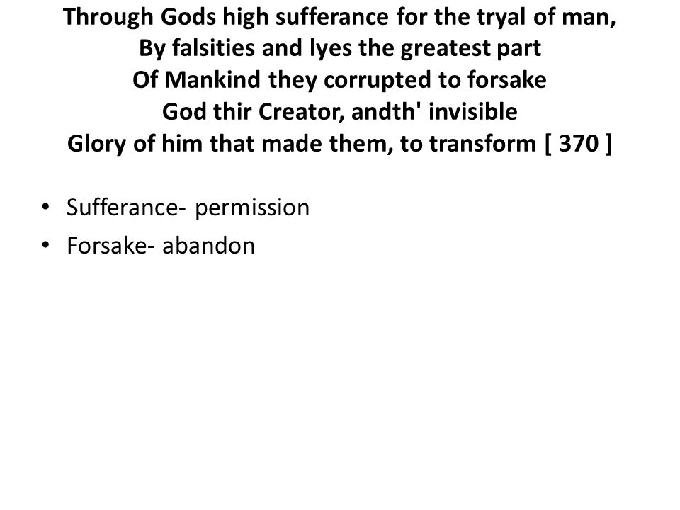 Through Gods high sufferance for the tryal of man, By falsities and lyes the greatest part Of Mankind they corrupted to forsake God thir Creator, andth invisible Glory of him that made them, to transform [ 370 ] Sufferance- permission Forsake- abandon