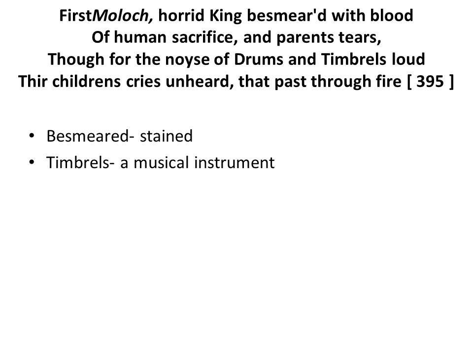 FirstMoloch, horrid King besmear d with blood Of human sacrifice, and parents tears, Though for the noyse of Drums and Timbrels loud Thir childrens cries unheard, that past through fire [ 395 ] Besmeared- stained Timbrels- a musical instrument