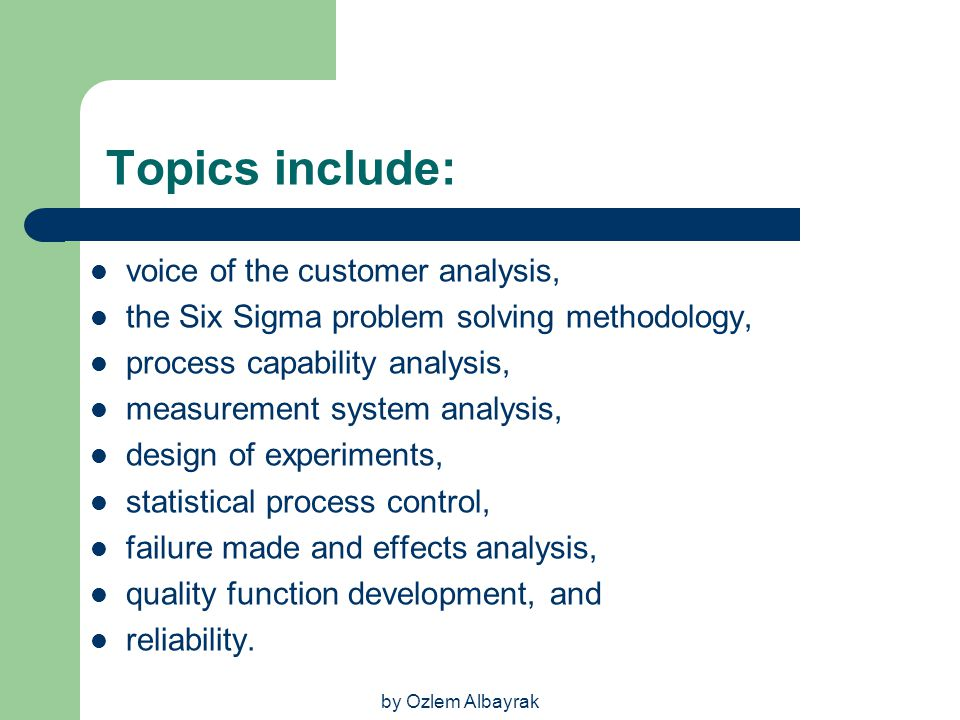 by Ozlem Albayrak Topics include: voice of the customer analysis, the Six Sigma problem solving methodology, process capability analysis, measurement