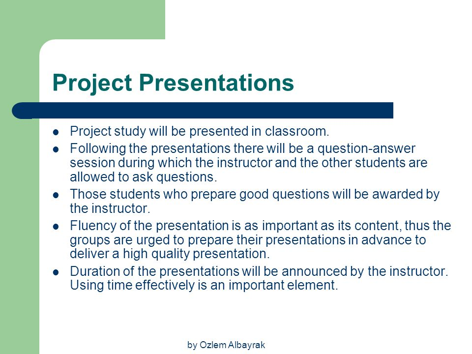 by Ozlem Albayrak Project Presentations Project study will be presented in classroom. Following the presentations there will be a question-answer sess