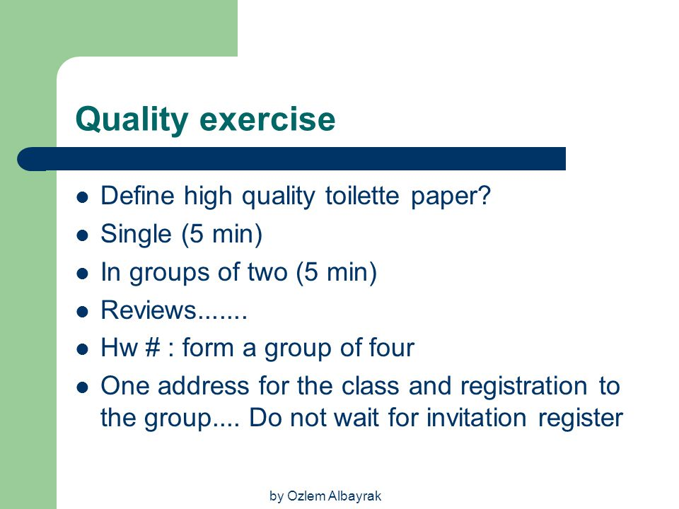 by Ozlem Albayrak Quality exercise Define high quality toilette paper? Single (5 min) In groups of two (5 min) Reviews....... Hw # : form a group of f