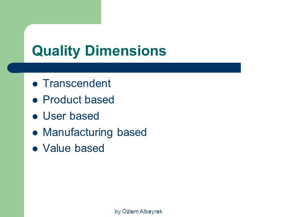 by Ozlem Albayrak Quality Dimensions Transcendent Product based User based Manufacturing based Value based