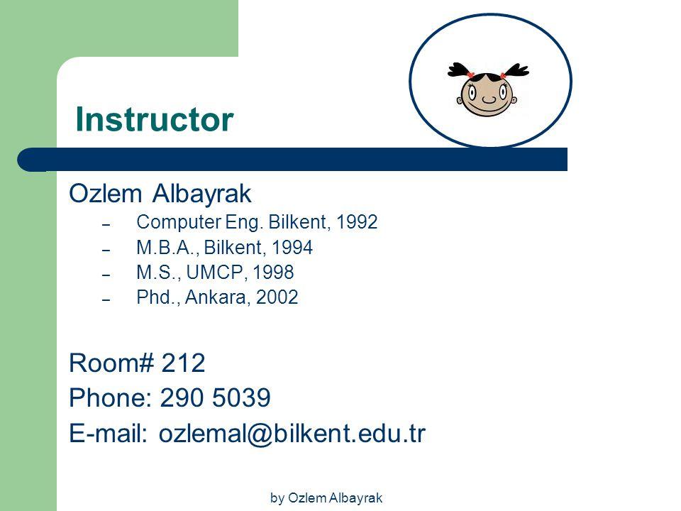 by Ozlem Albayrak Instructor Ozlem Albayrak – Computer Eng. Bilkent, 1992 – M.B.A., Bilkent, 1994 – M.S., UMCP, 1998 – Phd., Ankara, 2002 Room# 212 Ph