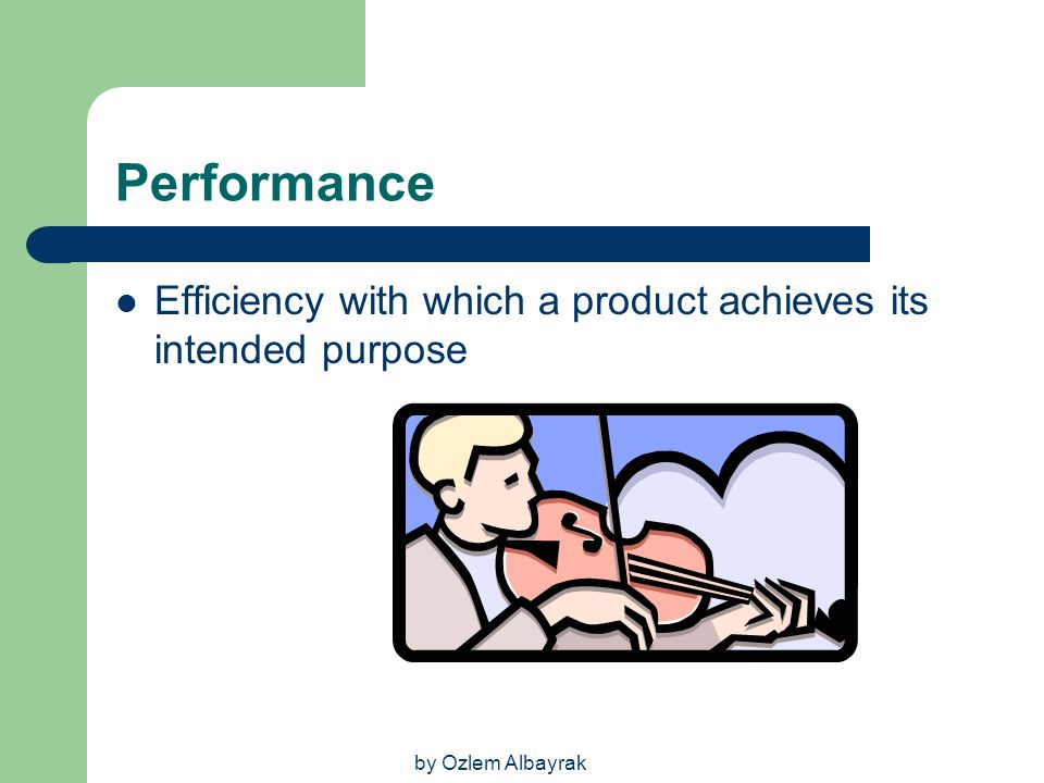 by Ozlem Albayrak Performance Efficiency with which a product achieves its intended purpose